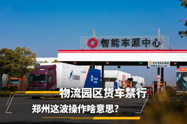 物流园区货车禁行郑州这波操作啥意思?