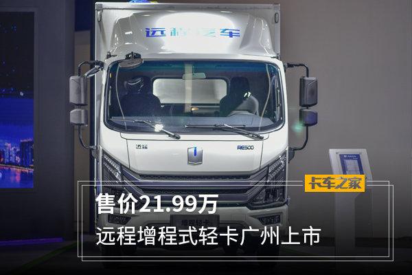 售价21.99万远程增程式轻卡广州上市