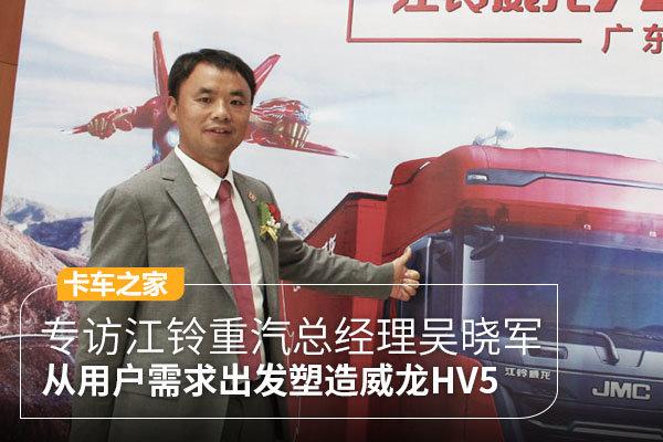 专访江铃重汽总经理吴晓军从用户需求塑造威龙HV5,透露未来将装潍柴