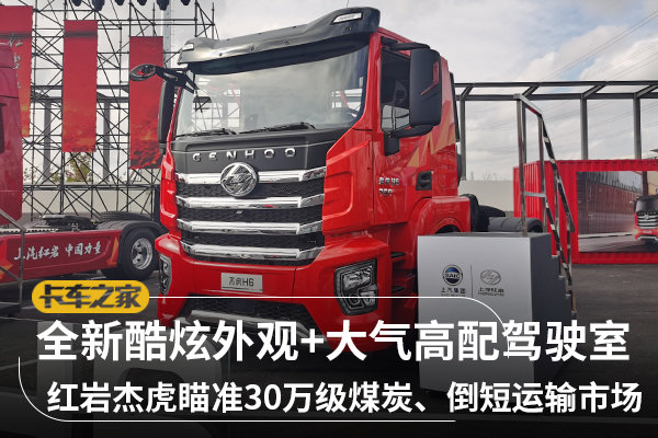 全新酷炫外观+大气高配驾驶室红岩杰虎瞄准30万级煤炭、倒短运输市场