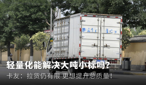 轻量化能解决大吨小标吗?卡友:拉货仍有限更想提升总质量!